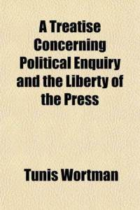 Tunis Wortman A Treatise Concerning Political Enquiry and the Liberty of the Press