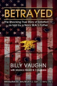 Betrayed: The Story of Extortion 17 by the Father of a Navy SEAL