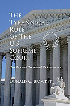 The Tyrannical Rule of the U.S. Supreme Court by Donald C. Brockett